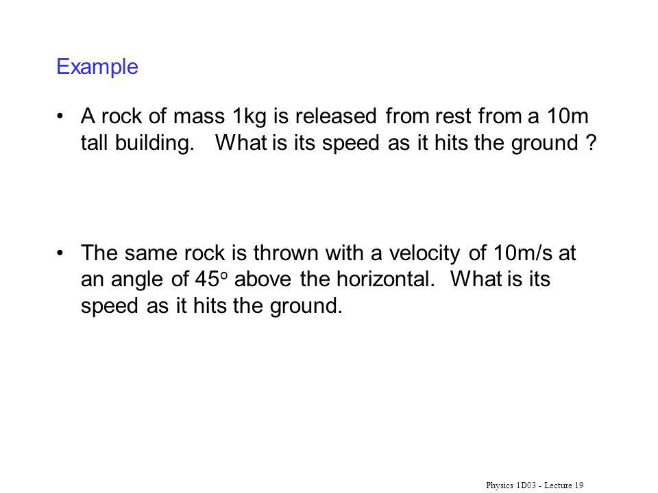 Physics 1D03 - Lecture 19 Example A rock of mass 1kg is released from rest from a 10m tall building.