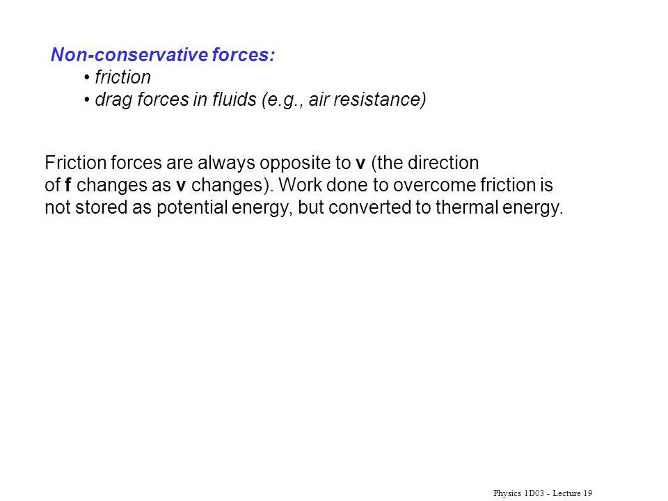 Physics 1D03 - Lecture 19 Non-conservative forces: friction drag forces in fluids (e.g., air resistance) Friction forces are always opposite to v (the direction of f changes as v changes).