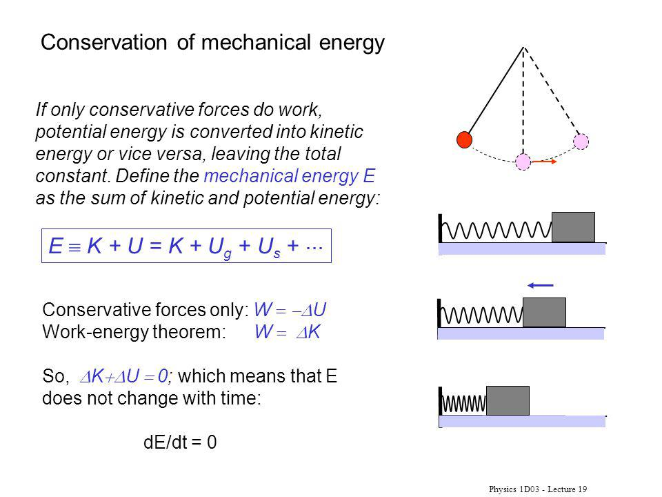 Physics 1D03 - Lecture 19 If only conservative forces do work, potential energy is converted into kinetic energy or vice versa, leaving the total cons