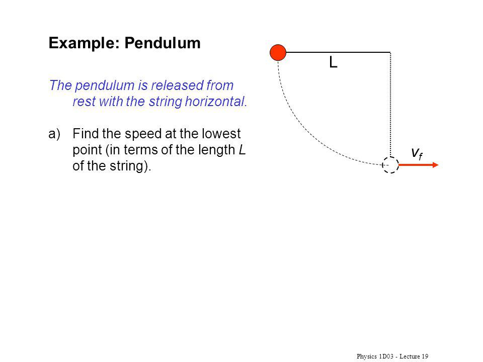 Physics 1D03 - Lecture 19 Example: Pendulum vfvf The pendulum is released from rest with the string horizontal.