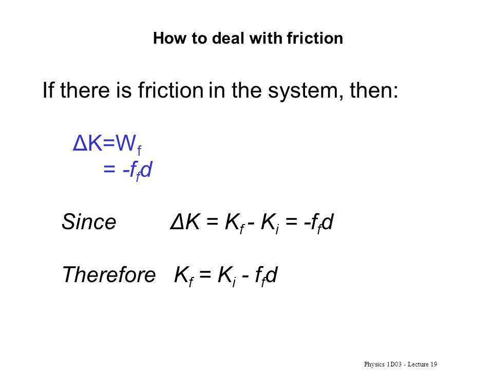 Physics 1D03 - Lecture 19 How to deal with friction If there is friction in the system, then: ΔK=W f = -f f d Since ΔK = K f - K i = -f f d Therefore K f = K i - f f d