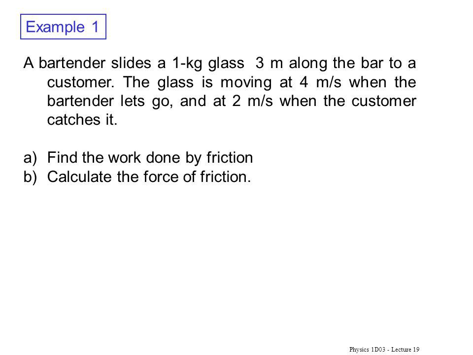 Physics 1D03 - Lecture 19 Example 1 A bartender slides a 1-kg glass 3 m along the bar to a customer. The glass is moving at 4 m/s when the bartender l