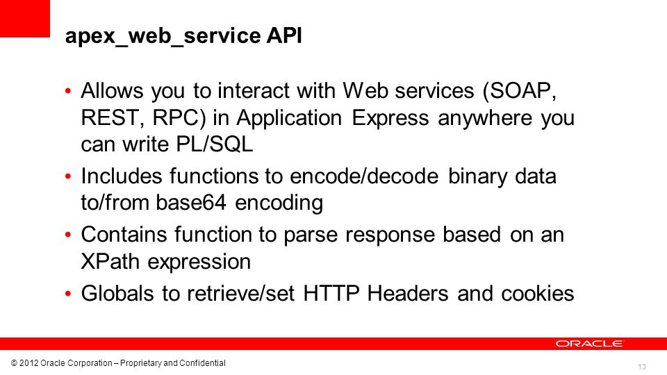 13 © 2012 Oracle Corporation – Proprietary and Confidential apex_web_service API Allows you to interact with Web services (SOAP, REST, RPC) in Applica