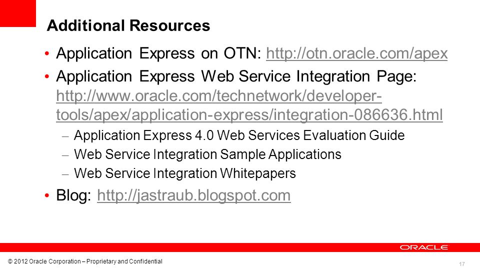 17 © 2012 Oracle Corporation – Proprietary and Confidential Additional Resources Application Express on OTN: http://otn.oracle.com/apexhttp://otn.orac