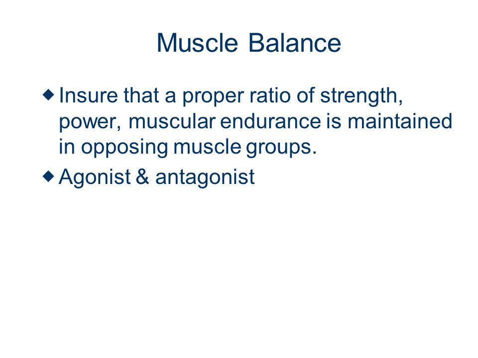 Muscle Balance Insure that a proper ratio of strength, power, muscular endurance is maintained in opposing muscle groups.