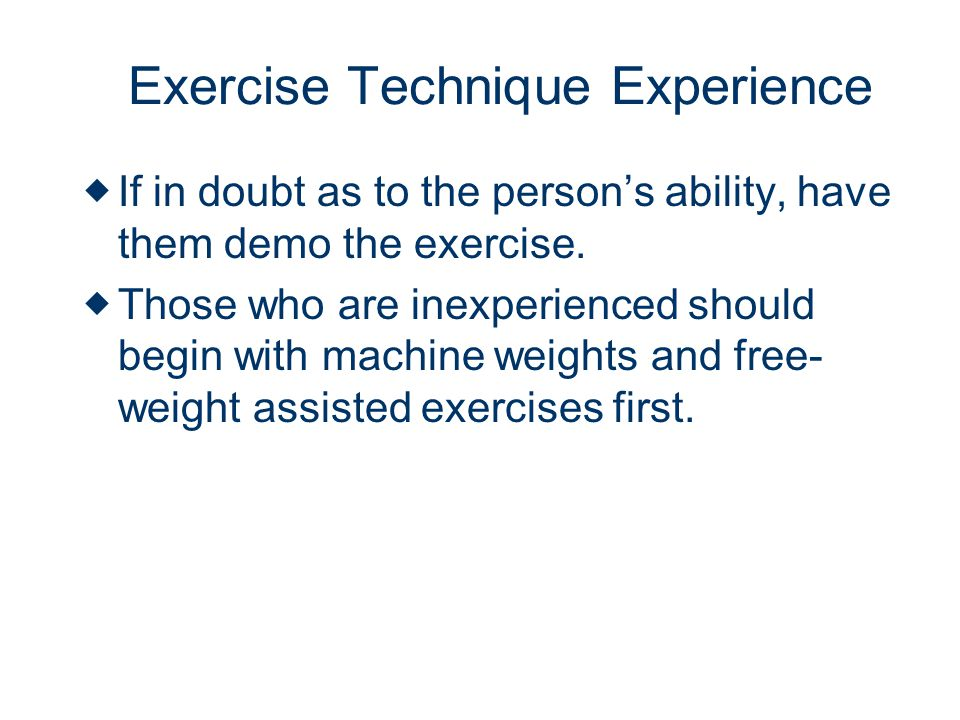 Exercise Technique Experience If in doubt as to the persons ability, have them demo the exercise.