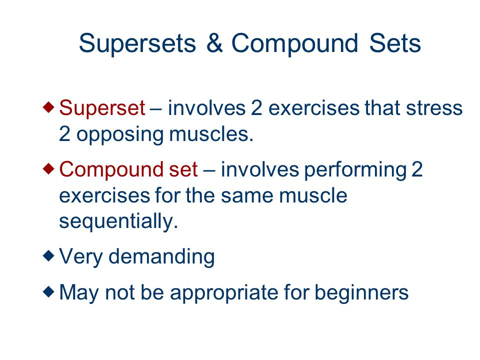 Supersets & Compound Sets Superset – involves 2 exercises that stress 2 opposing muscles.