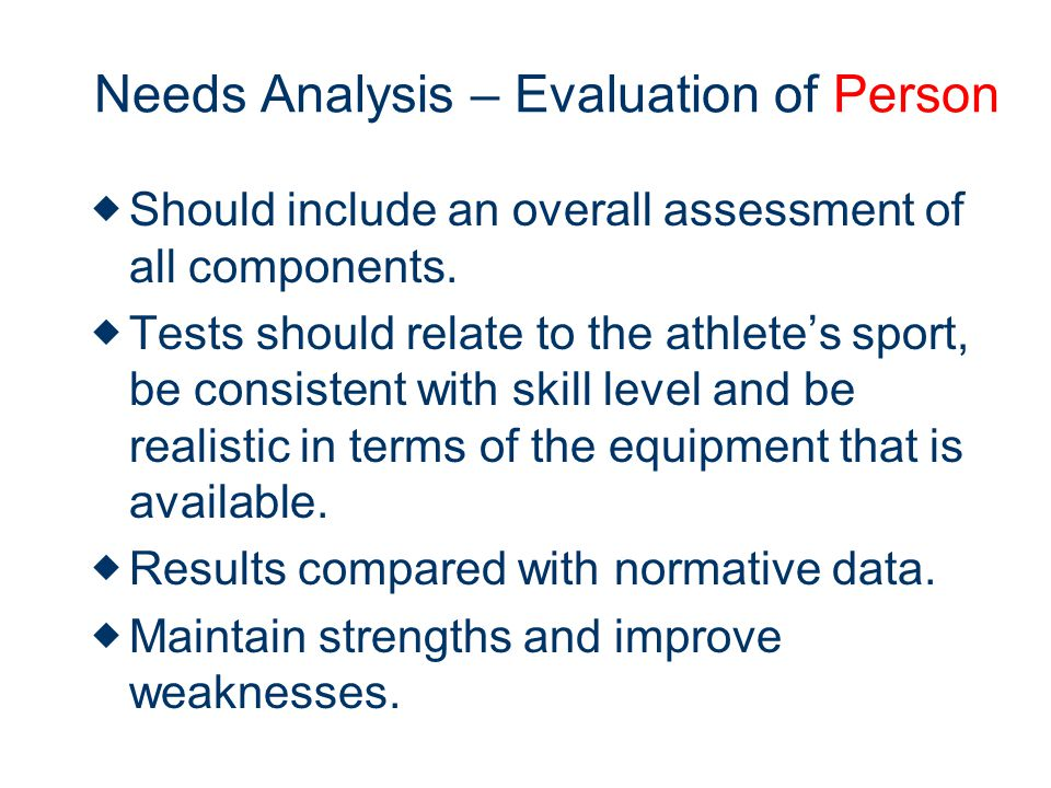 Needs Analysis – Evaluation of Person Should include an overall assessment of all components.