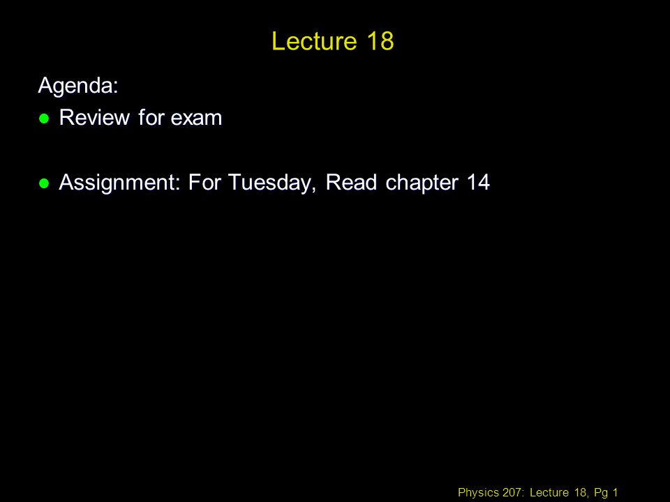 Physics 207: Lecture 18, Pg 1 Lecture 18 Agenda: l Review for exam l Assignment: For Tuesday, Read chapter 14