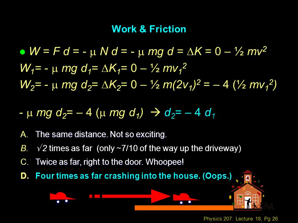 Physics 207: Lecture 18, Pg 26 Work & Friction W = F d = - N d = - mg d = K = 0 – ½ mv 2 W 1 = - mg d 1 = K 1 = 0 – ½ mv 1 2 W 2 = - mg d 2 = K 2 = 0