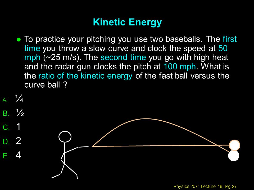 Physics 207: Lecture 18, Pg 27 Kinetic Energy A. ¼ B. ½ C. 1 D. 2 E. 4 l To practice your pitching you use two baseballs. The first time you throw a s