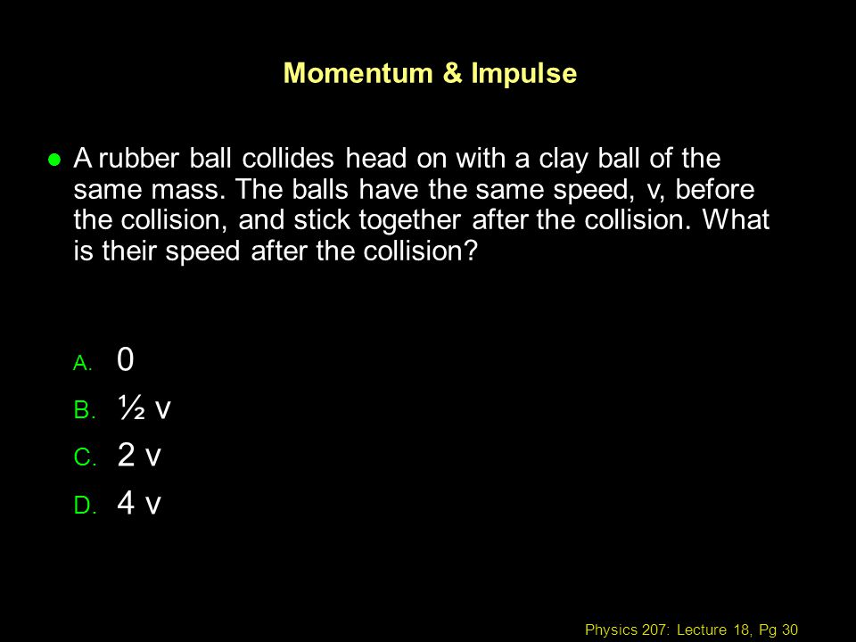 Physics 207: Lecture 18, Pg 30 Momentum & Impulse A. 0 B. ½ v C. 2 v D. 4 v l A rubber ball collides head on with a clay ball of the same mass. The ba