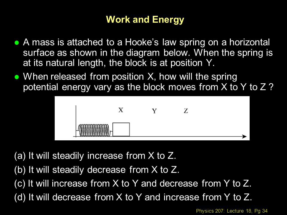 Physics 207: Lecture 18, Pg 34 Work and Energy l A mass is attached to a Hookes law spring on a horizontal surface as shown in the diagram below. When