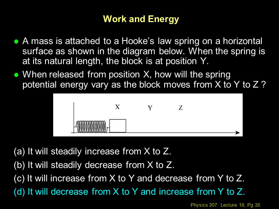 Physics 207: Lecture 18, Pg 35 Work and Energy l A mass is attached to a Hookes law spring on a horizontal surface as shown in the diagram below. When