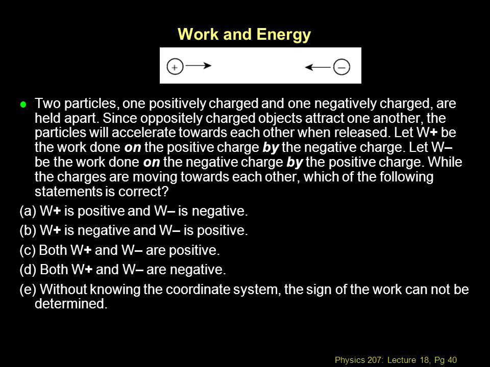 Physics 207: Lecture 18, Pg 40 Work and Energy l Two particles, one positively charged and one negatively charged, are held apart. Since oppositely ch