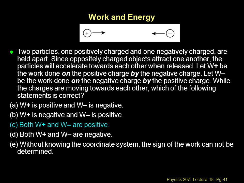 Physics 207: Lecture 18, Pg 41 Work and Energy l Two particles, one positively charged and one negatively charged, are held apart. Since oppositely ch