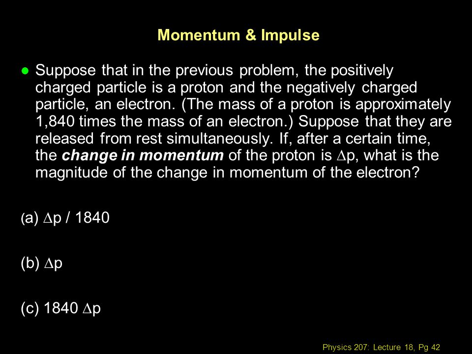 Physics 207: Lecture 18, Pg 42 Momentum & Impulse Suppose that in the previous problem, the positively charged particle is a proton and the negatively