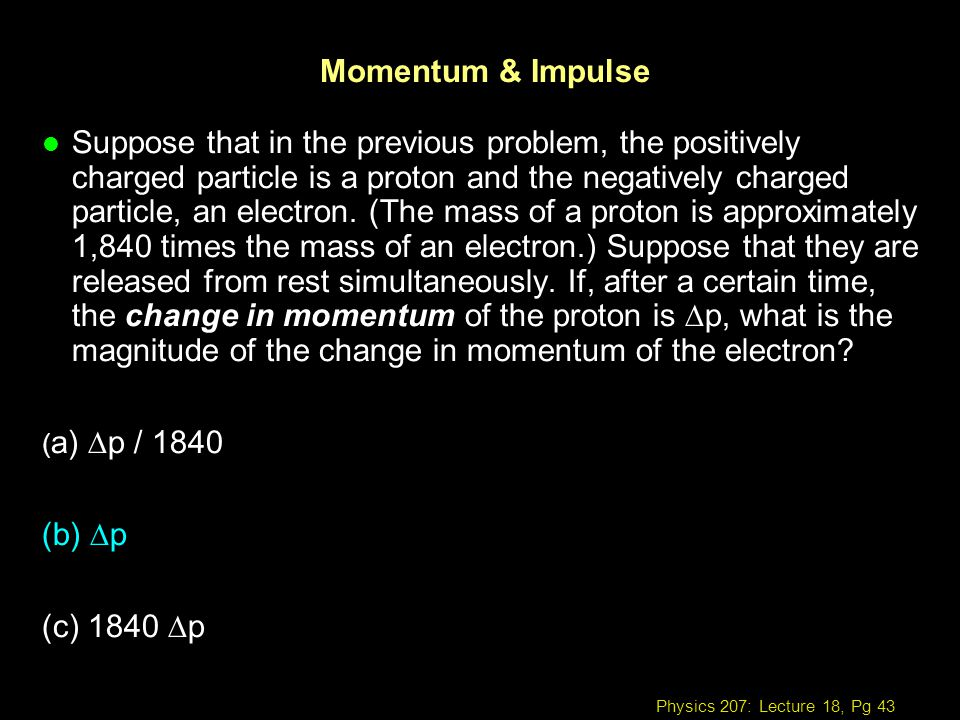 Physics 207: Lecture 18, Pg 43 Momentum & Impulse Suppose that in the previous problem, the positively charged particle is a proton and the negatively