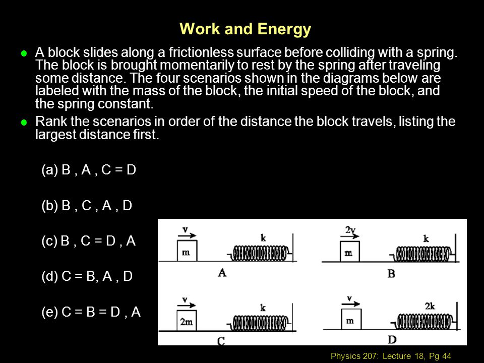 Physics 207: Lecture 18, Pg 44 Work and Energy l A block slides along a frictionless surface before colliding with a spring. The block is brought mome