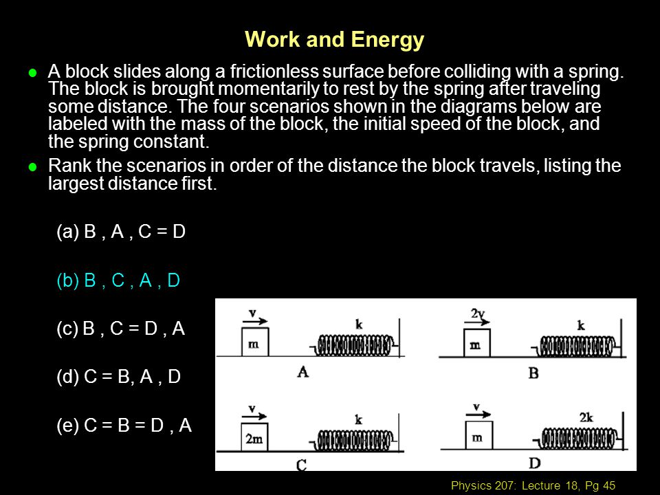 Physics 207: Lecture 18, Pg 45 Work and Energy l A block slides along a frictionless surface before colliding with a spring. The block is brought mome