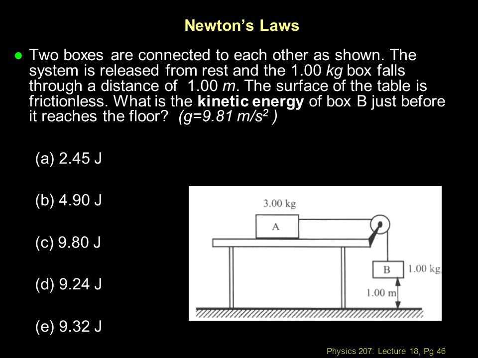 Physics 207: Lecture 18, Pg 46 Newtons Laws l Two boxes are connected to each other as shown. The system is released from rest and the 1.00 kg box fal