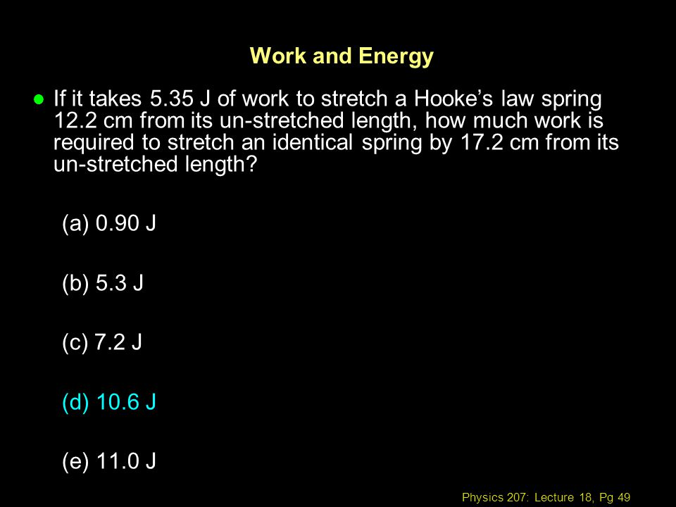 Physics 207: Lecture 18, Pg 49 Work and Energy l If it takes 5.35 J of work to stretch a Hookes law spring 12.2 cm from its un-stretched length, how m