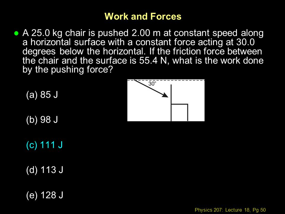 Physics 207: Lecture 18, Pg 50 Work and Forces l A 25.0 kg chair is pushed 2.00 m at constant speed along a horizontal surface with a constant force a
