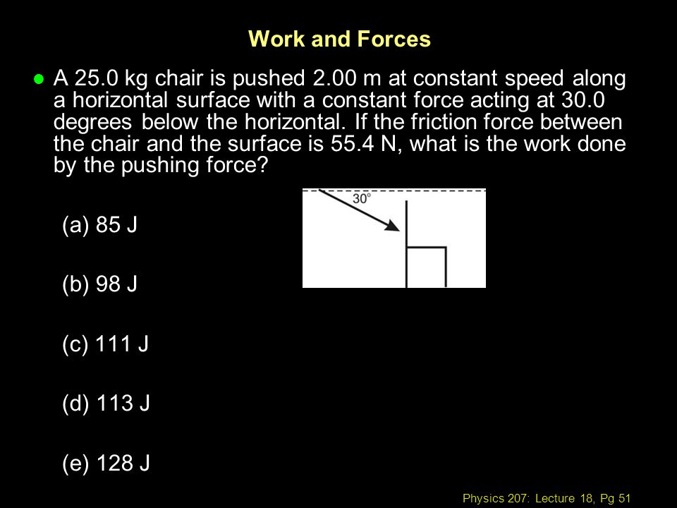 Physics 207: Lecture 18, Pg 51 Work and Forces l A 25.0 kg chair is pushed 2.00 m at constant speed along a horizontal surface with a constant force a