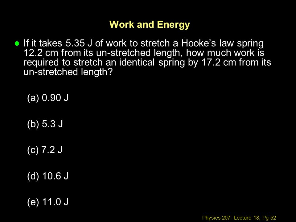 Physics 207: Lecture 18, Pg 52 Work and Energy l If it takes 5.35 J of work to stretch a Hookes law spring 12.2 cm from its un-stretched length, how m