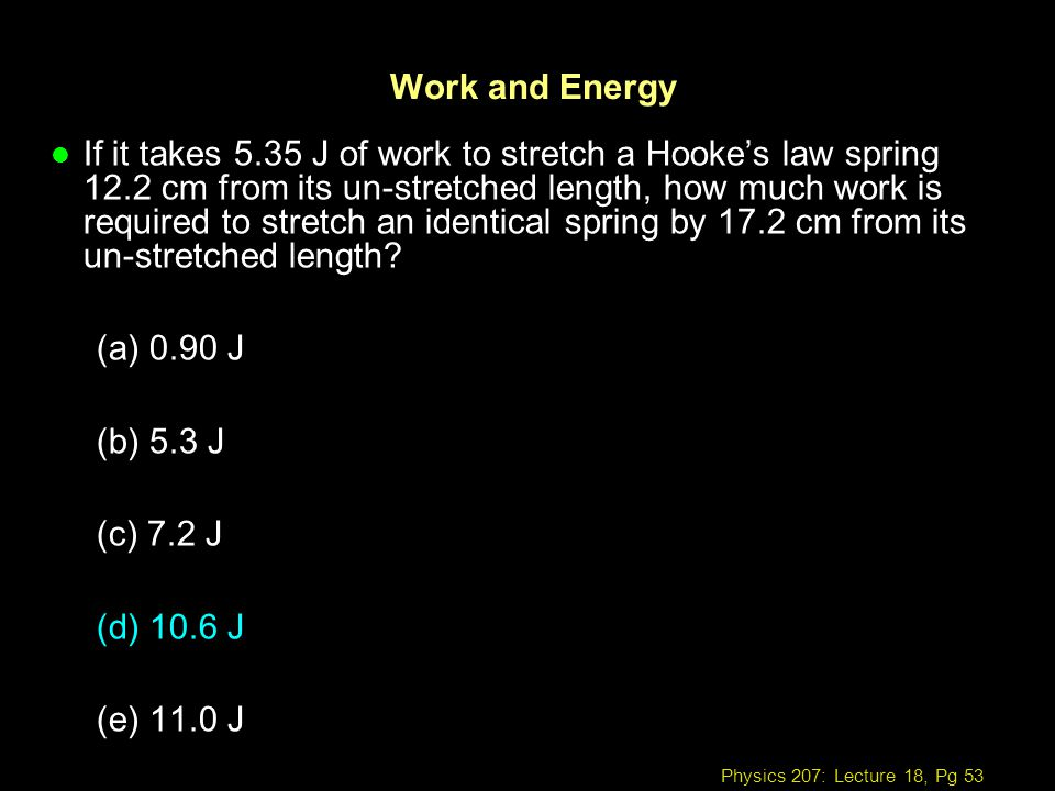 Physics 207: Lecture 18, Pg 53 Work and Energy l If it takes 5.35 J of work to stretch a Hookes law spring 12.2 cm from its un-stretched length, how m