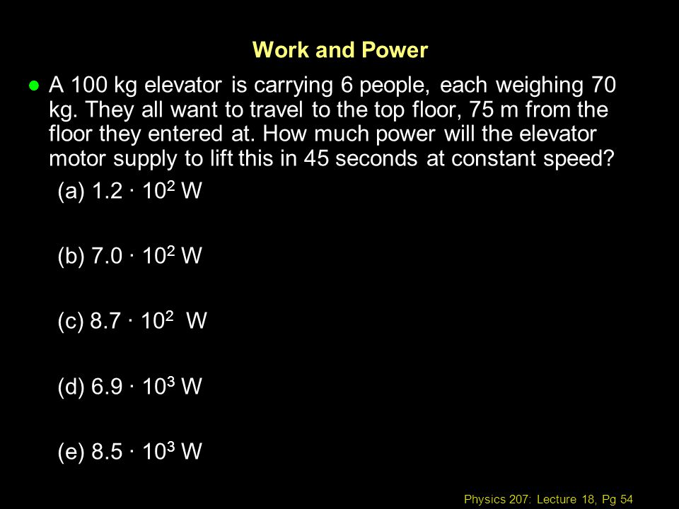 Physics 207: Lecture 18, Pg 54 Work and Power l A 100 kg elevator is carrying 6 people, each weighing 70 kg. They all want to travel to the top floor,