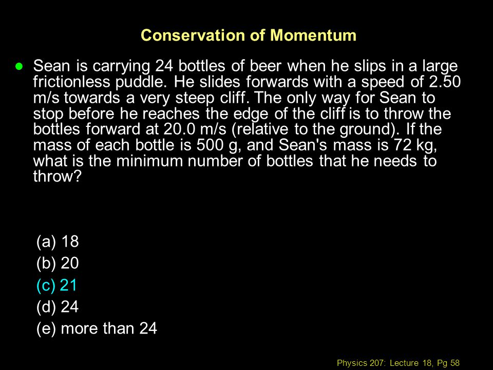 Physics 207: Lecture 18, Pg 58 Conservation of Momentum l Sean is carrying 24 bottles of beer when he slips in a large frictionless puddle. He slides