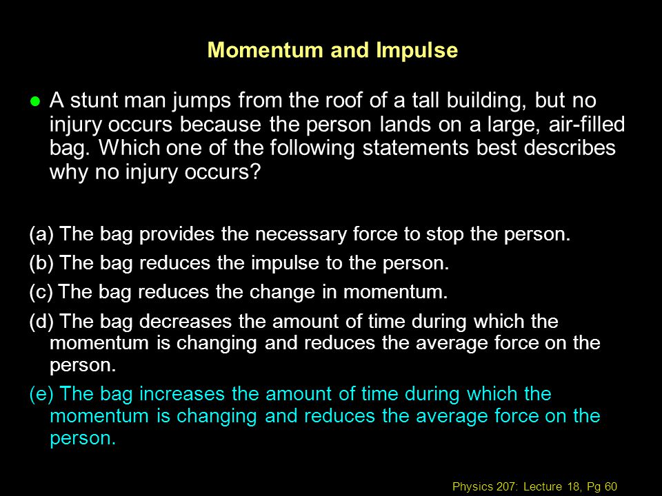 Physics 207: Lecture 18, Pg 60 Momentum and Impulse l A stunt man jumps from the roof of a tall building, but no injury occurs because the person land