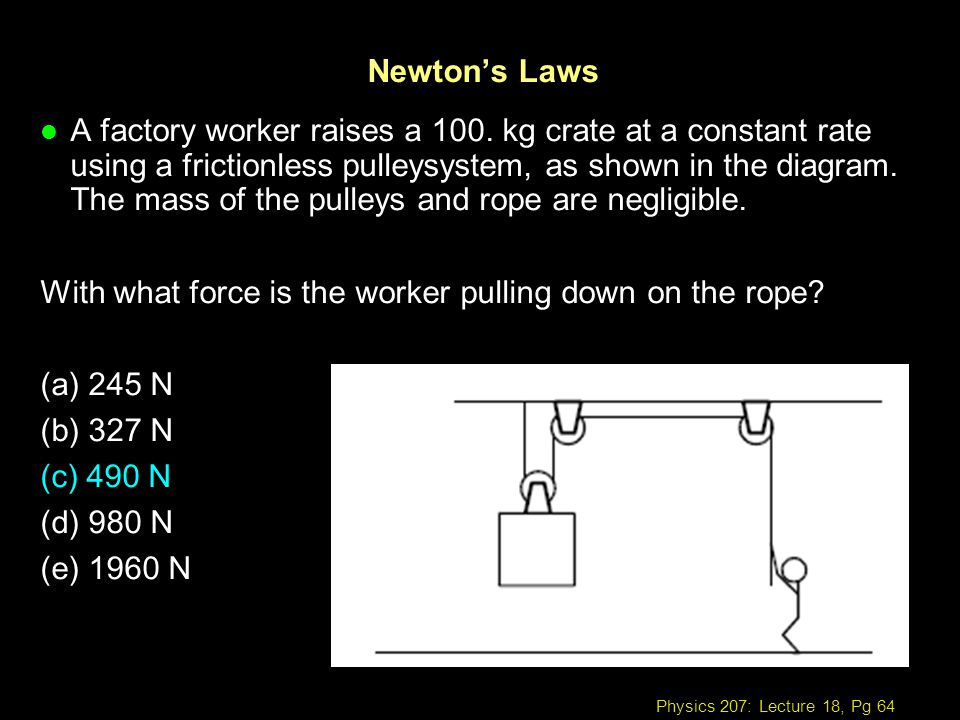 Physics 207: Lecture 18, Pg 64 Newtons Laws l A factory worker raises a 100. kg crate at a constant rate using a frictionless pulleysystem, as shown i