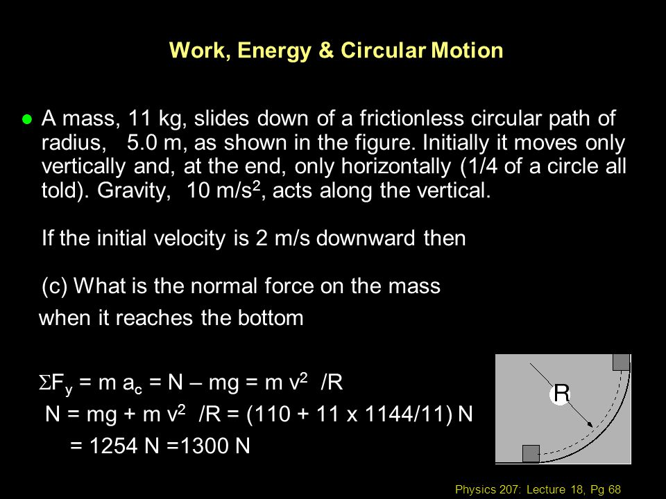 Physics 207: Lecture 18, Pg 68 Work, Energy & Circular Motion l A mass, 11 kg, slides down of a frictionless circular path of radius, 5.0 m, as shown