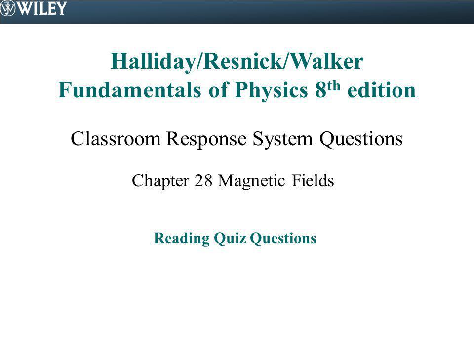 Halliday/Resnick/Walker Fundamentals of Physics 8 th edition Classroom Response System Questions Chapter 28 Magnetic Fields Reading Quiz Questions