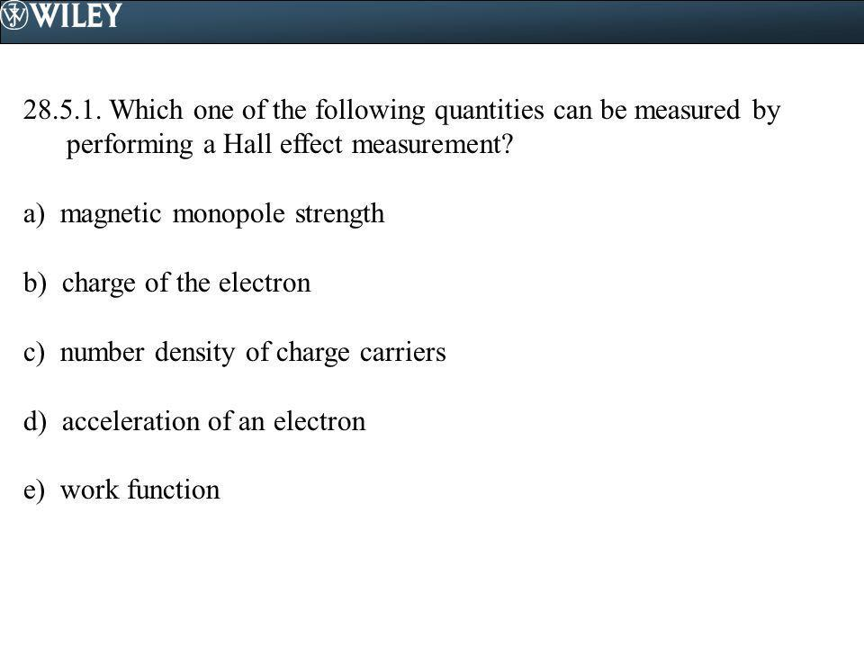 28.5.1. Which one of the following quantities can be measured by performing a Hall effect measurement? a) magnetic monopole strength b) charge of the