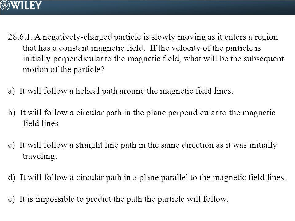 28.6.1. A negatively-charged particle is slowly moving as it enters a region that has a constant magnetic field. If the velocity of the particle is in