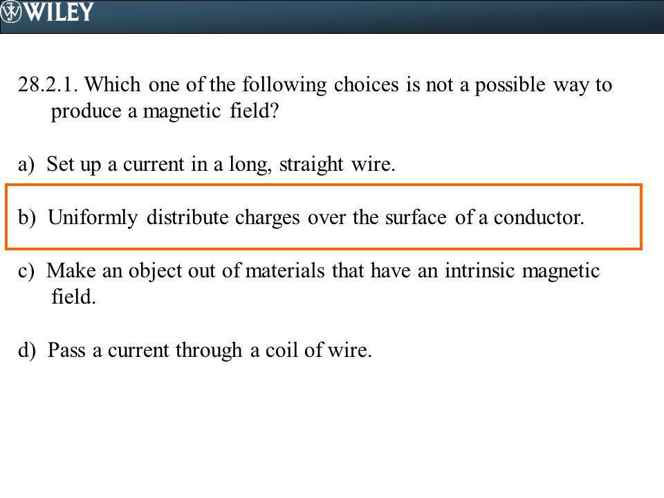 28.2.1. Which one of the following choices is not a possible way to produce a magnetic field? a) Set up a current in a long, straight wire. b) Uniform