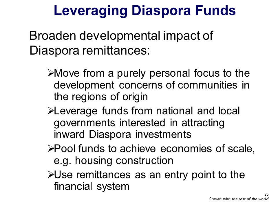 26 Growth with the rest of the world Leveraging Diaspora Funds Broaden developmental impact of Diaspora remittances: Move from a purely personal focus to the development concerns of communities in the regions of origin Leverage funds from national and local governments interested in attracting inward Diaspora investments Pool funds to achieve economies of scale, e.g.
