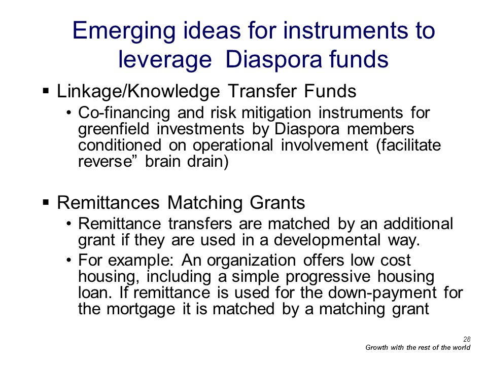 28 Growth with the rest of the world Emerging ideas for instruments to leverage Diaspora funds Linkage/Knowledge Transfer Funds Co-financing and risk mitigation instruments for greenfield investments by Diaspora members conditioned on operational involvement (facilitate reverse brain drain) Remittances Matching Grants Remittance transfers are matched by an additional grant if they are used in a developmental way.