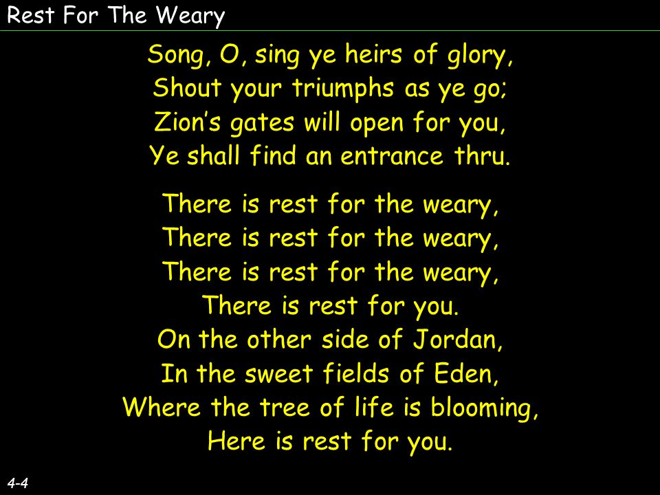 Rest For The Weary 4-4 Song, O, sing ye heirs of glory, Shout your triumphs as ye go; Zions gates will open for you, Ye shall find an entrance thru.