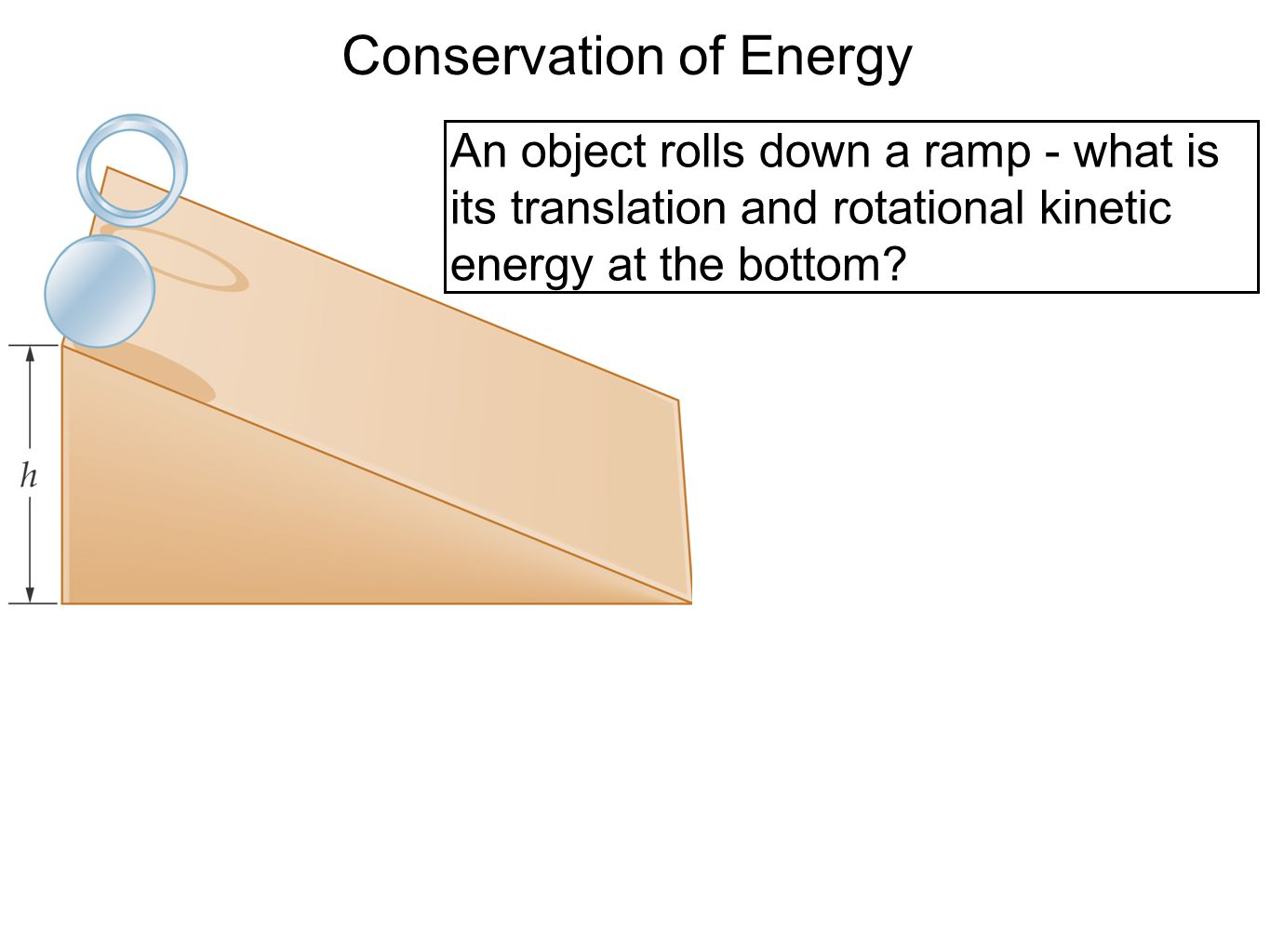 Conservation of Energy An object rolls down a ramp - what is its translation and rotational kinetic energy at the bottom?