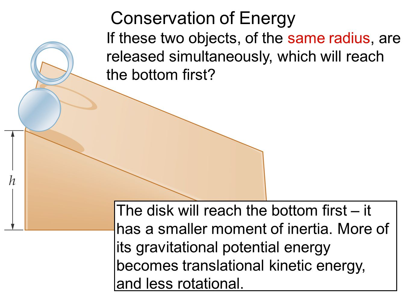 Conservation of Energy If these two objects, of the same radius, are released simultaneously, which will reach the bottom first? The disk will reach t