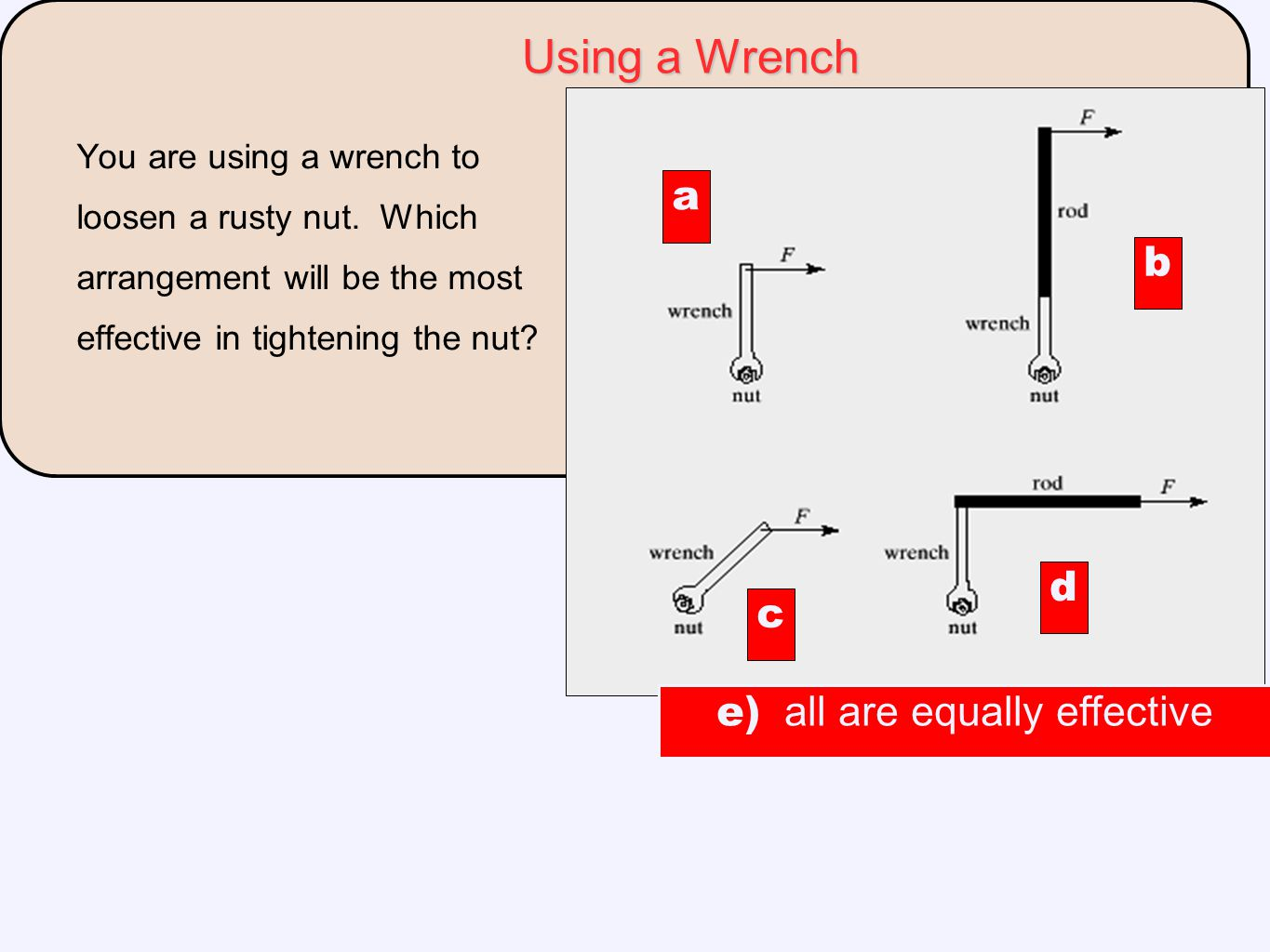 Using a Wrench You are using a wrench to loosen a rusty nut. Which arrangement will be the most effective in tightening the nut? a c d b e) all are eq