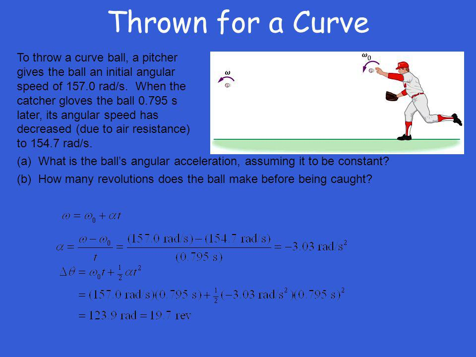 Thrown for a Curve To throw a curve ball, a pitcher gives the ball an initial angular speed of 157.0 rad/s. When the catcher gloves the ball 0.795 s l