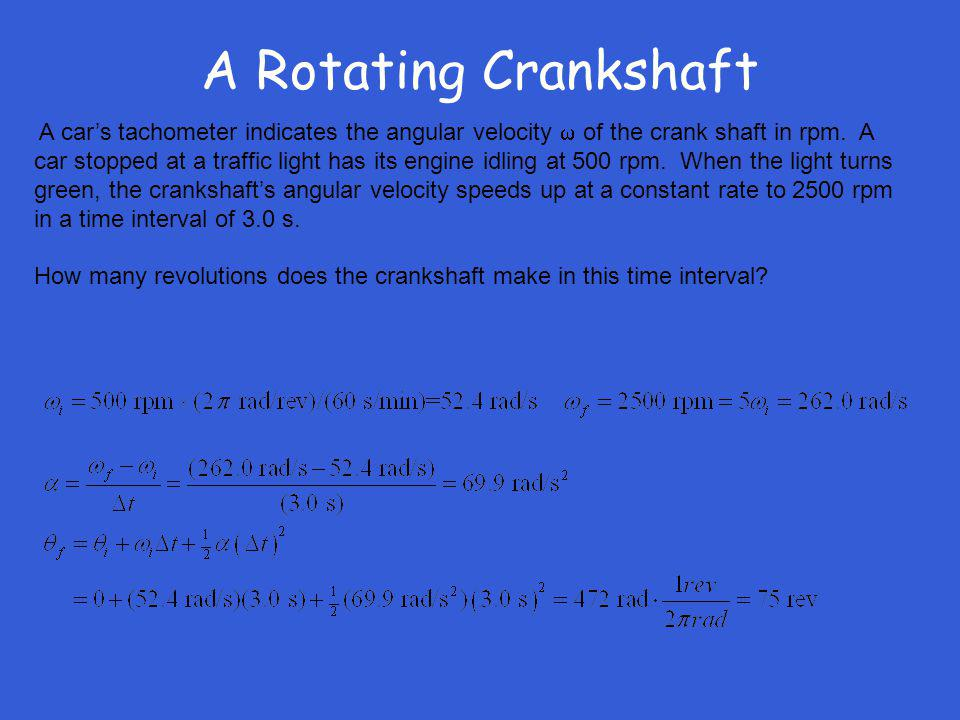 A Rotating Crankshaft A cars tachometer indicates the angular velocity of the crank shaft in rpm. A car stopped at a traffic light has its engine idli