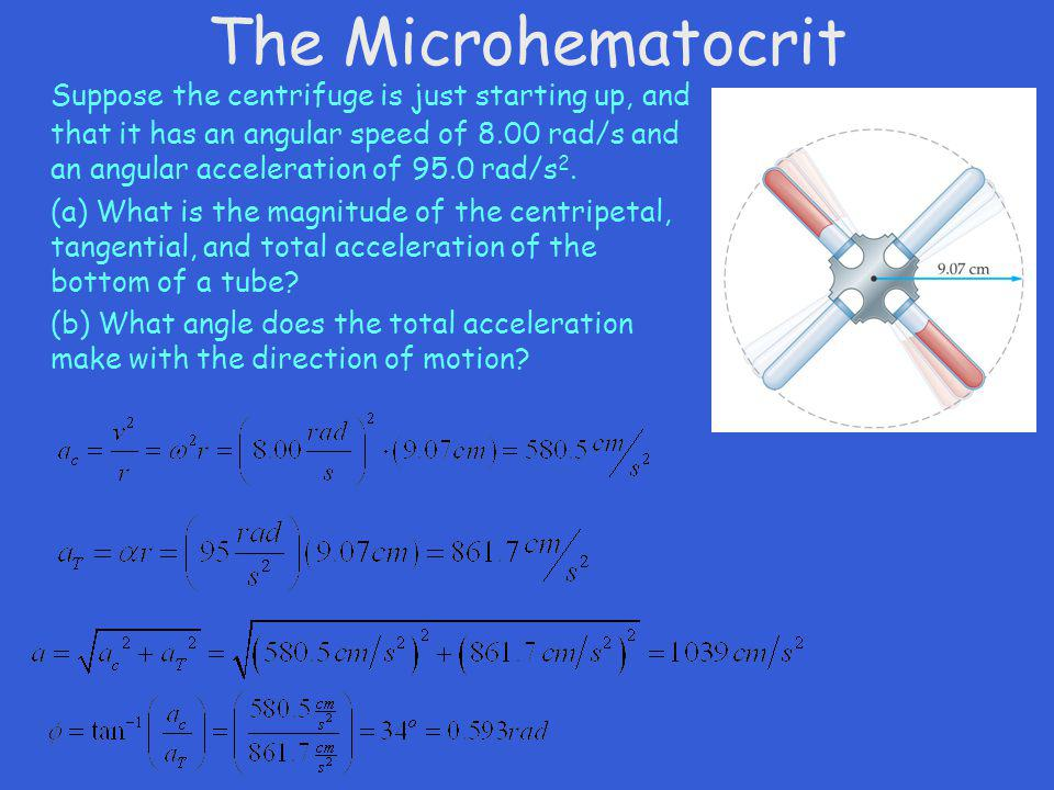 The Microhematocrit Suppose the centrifuge is just starting up, and that it has an angular speed of 8.00 rad/s and an angular acceleration of 95.0 rad