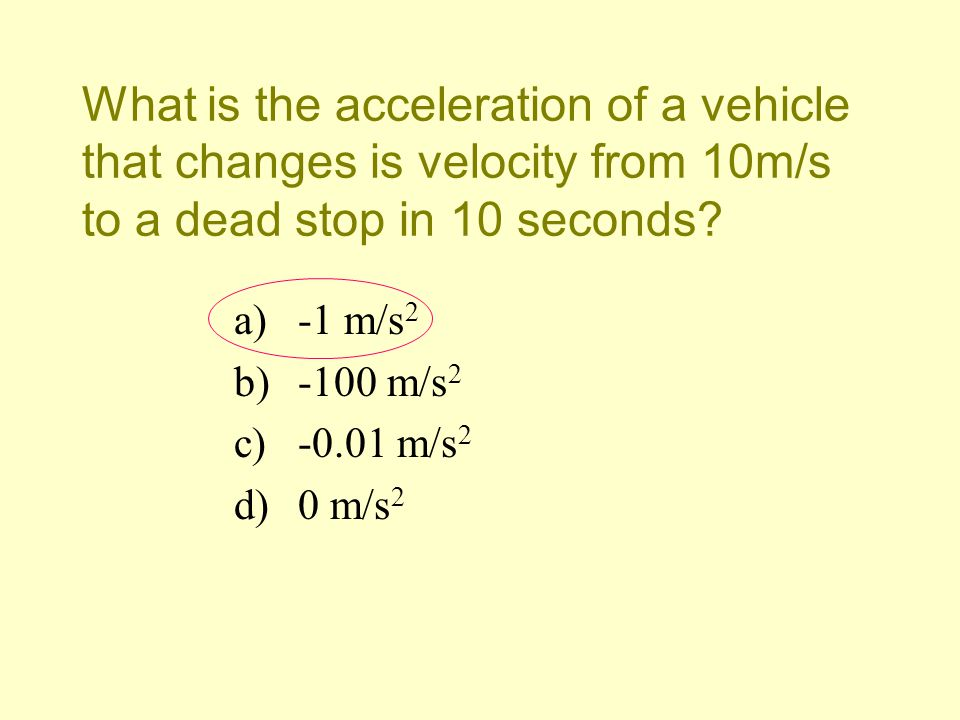 What is the acceleration of a vehicle that changes is velocity from 10m/s to a dead stop in 10 seconds? a)-1 m/s 2 b)-100 m/s 2 c)-0.01 m/s 2 d)0 m/s