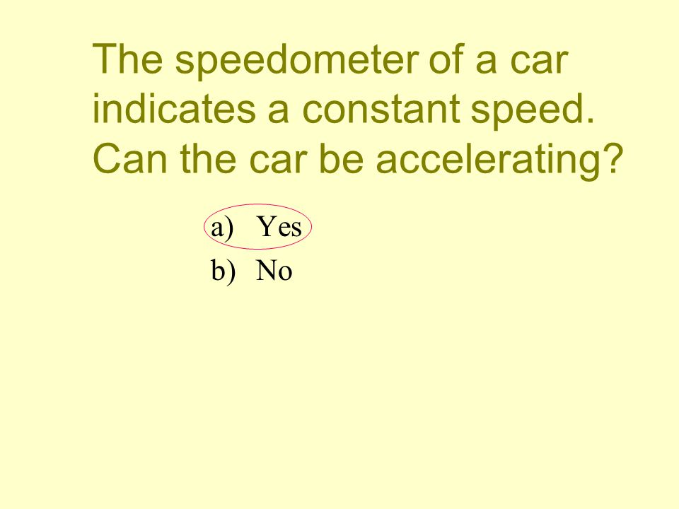 The speedometer of a car indicates a constant speed. Can the car be accelerating? a)Yes b)No